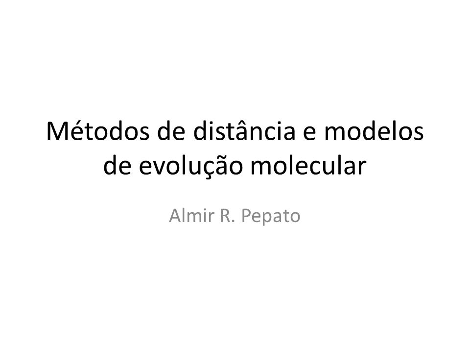 Métodos de distância e modelos de evolução molecular Almir R. Pepato