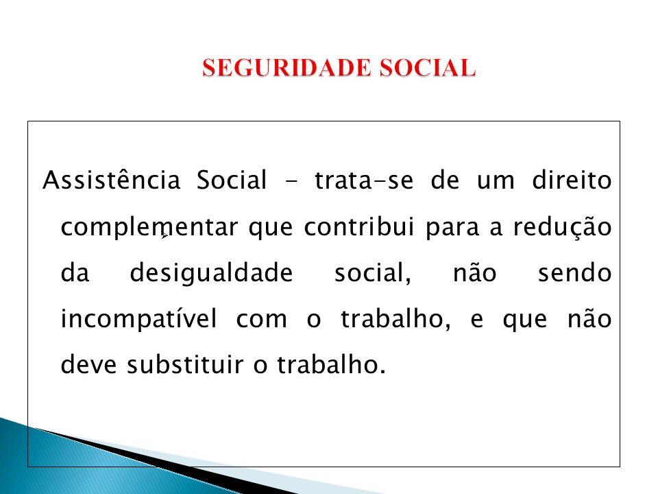 Assistência Social - trata-se de um direito complementar que contribui para a redução da desigualdade social, não sendo incompatível com o trabalho, e que não deve substituir o trabalho.