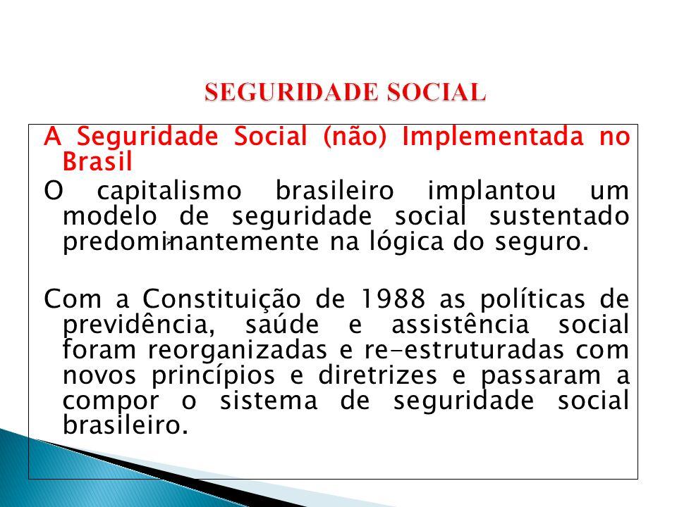 A Seguridade Social (não) Implementada no Brasil O capitalismo brasileiro implantou um modelo de seguridade social sustentado predominantemente na lógica do seguro.