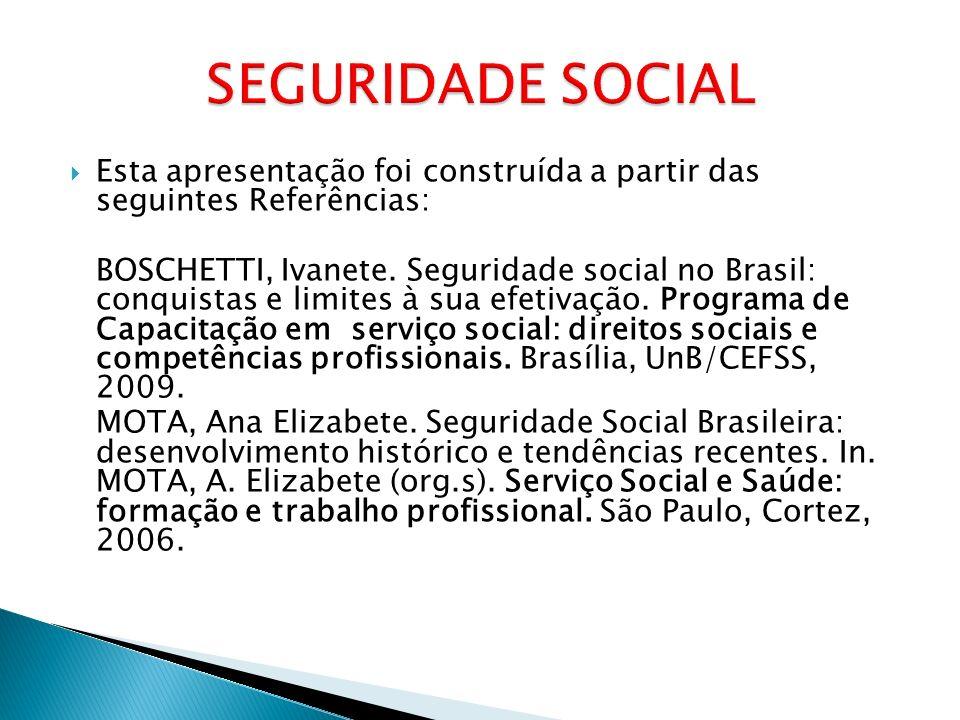 Esta apresentação foi construída a partir das seguintes Referências: BOSCHETTI, Ivanete. Seguridade social no Brasil: conquistas e limites à sua efeti