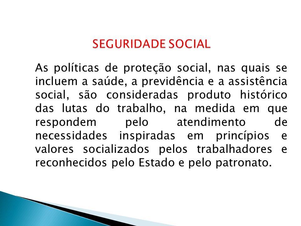 As políticas de proteção social, nas quais se incluem a saúde, a previdência e a assistência social, são consideradas produto histórico das lutas do t
