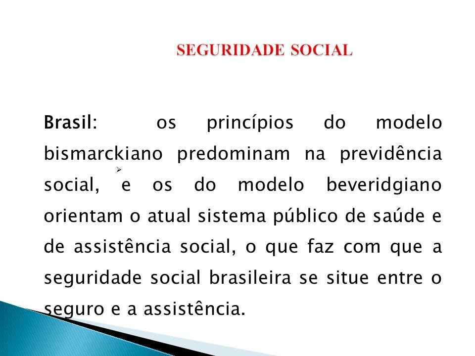 Brasil: os princípios do modelo bismarckiano predominam na previdência social, e os do modelo beveridgiano orientam o atual sistema público de saúde e de assistência social, o que faz com que a seguridade social brasileira se situe entre o seguro e a assistência.