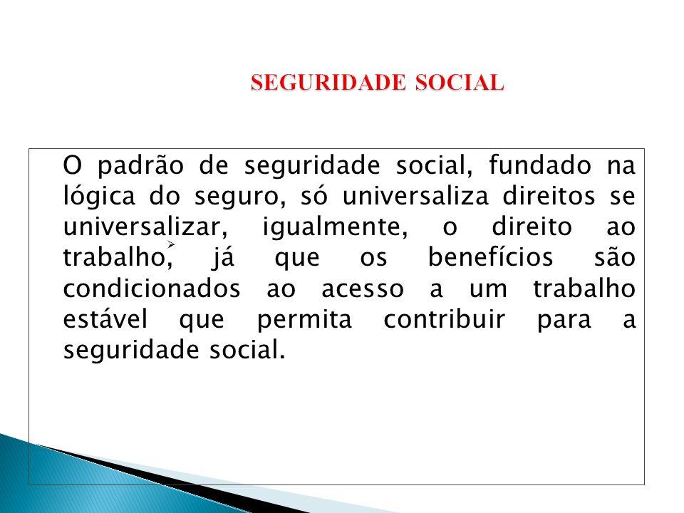 O padrão de seguridade social, fundado na lógica do seguro, só universaliza direitos se universalizar, igualmente, o direito ao trabalho, já que os benefícios são condicionados ao acesso a um trabalho estável que permita contribuir para a seguridade social.