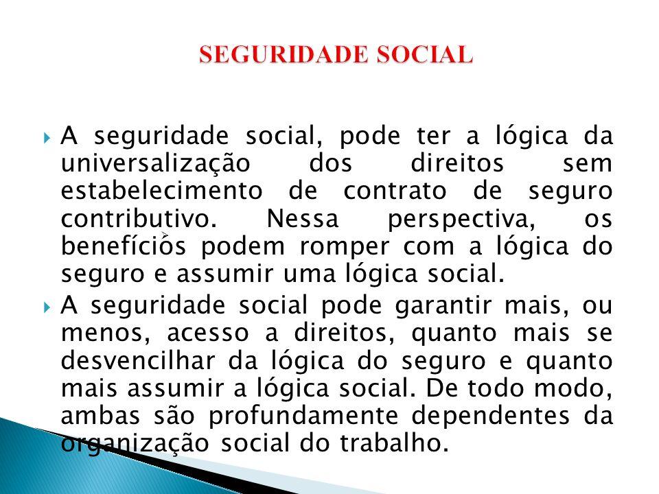 A seguridade social, pode ter a lógica da universalização dos direitos sem estabelecimento de contrato de seguro contributivo. Nessa perspectiva, os b