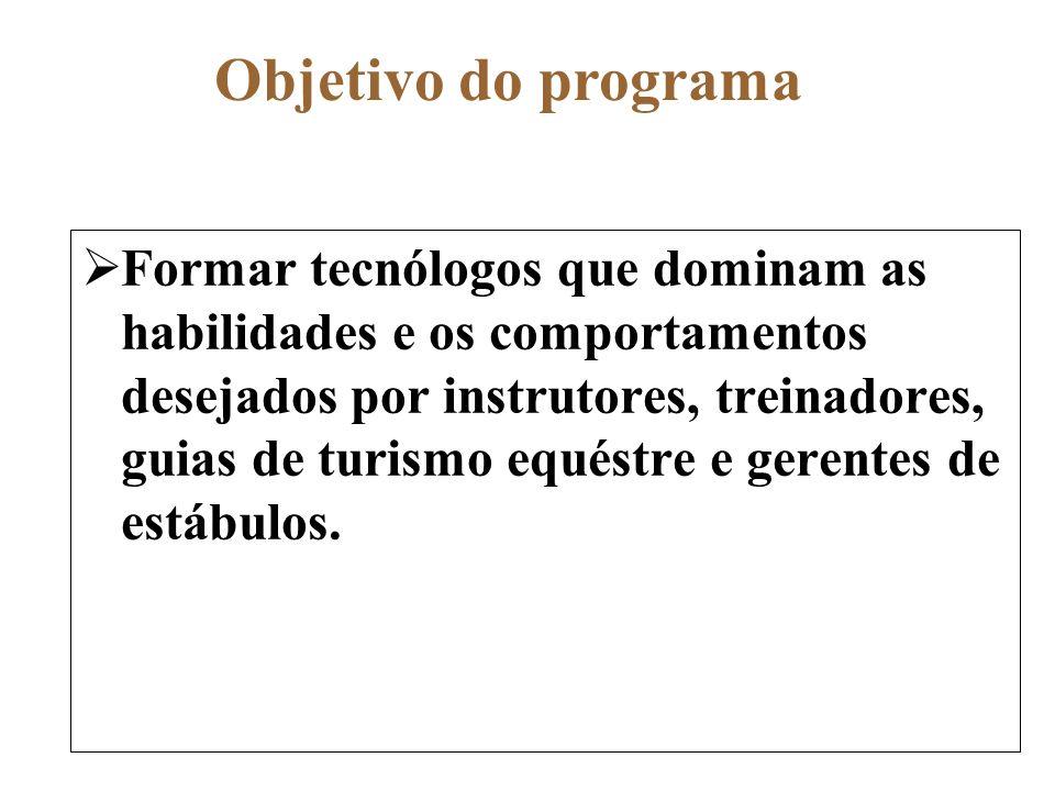 Objetivo do programa Formar tecnólogos que dominam as habilidades e os comportamentos desejados por instrutores, treinadores, guias de turismo equéstr