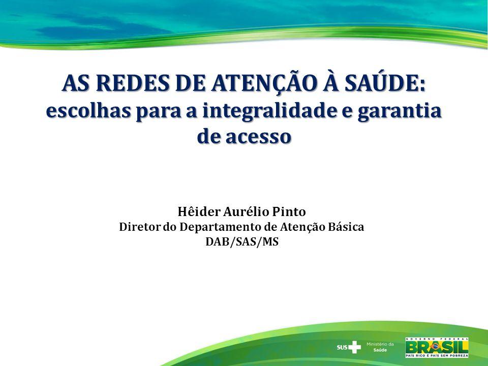 AS REDES DE ATENÇÃO À SAÚDE: escolhas para a integralidade e garantia de acesso Hêider Aurélio Pinto Diretor do Departamento de Atenção Básica DAB/SAS