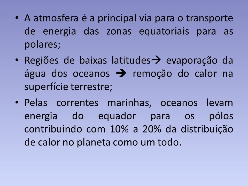 A atmosfera é a principal via para o transporte de energia das zonas equatoriais para as polares; Regiões de baixas latitudes evaporação da água dos o