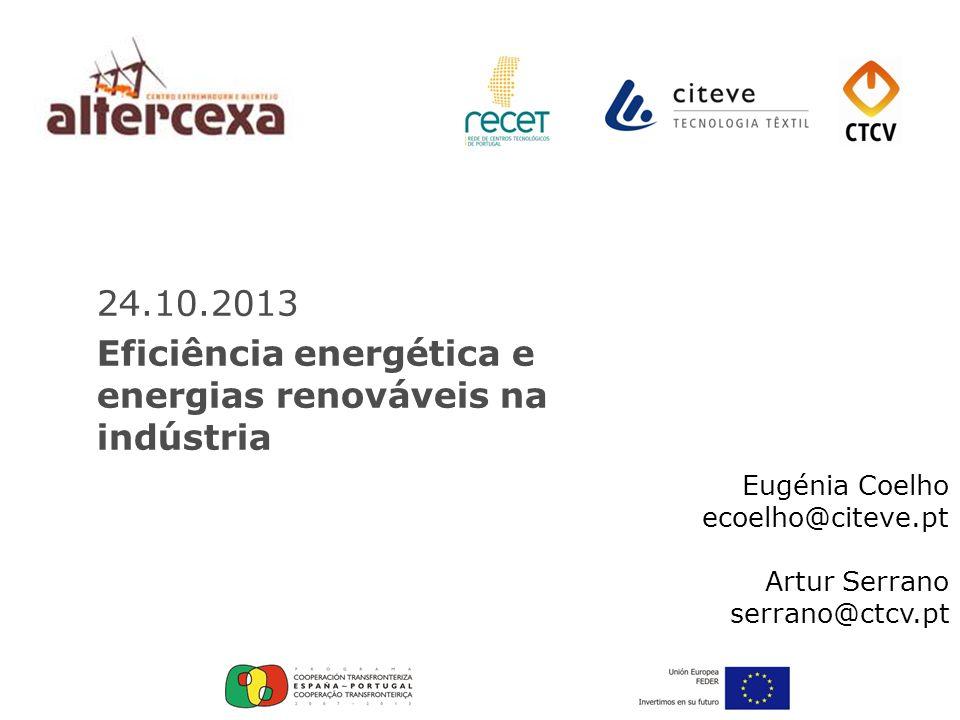 24.10.2013 Eficiência energética e energias renováveis na indústria Eugénia Coelho ecoelho@citeve.pt Artur Serrano serrano@ctcv.pt