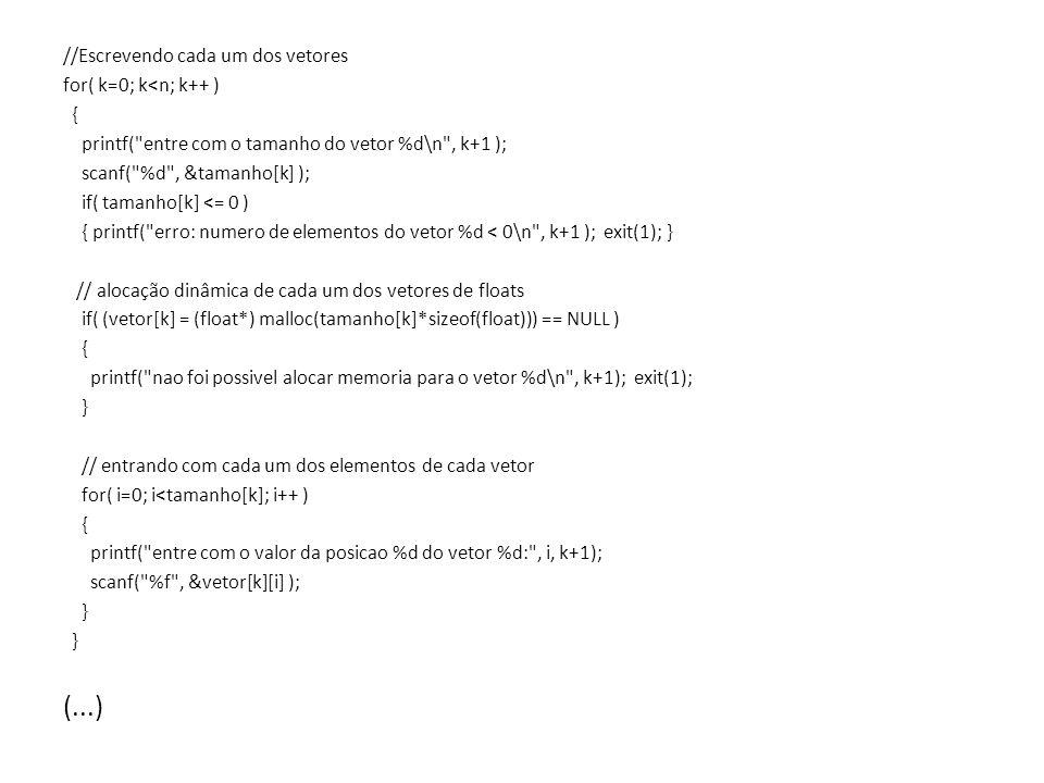 //Escrevendo cada um dos vetores for( k=0; k<n; k++ ) { printf( entre com o tamanho do vetor %d\n , k+1 ); scanf( %d , &tamanho[k] ); if( tamanho[k] <= 0 ) { printf( erro: numero de elementos do vetor %d < 0\n , k+1 ); exit(1); } // alocação dinâmica de cada um dos vetores de floats if( (vetor[k] = (float*) malloc(tamanho[k]*sizeof(float))) == NULL ) { printf( nao foi possivel alocar memoria para o vetor %d\n , k+1); exit(1); } // entrando com cada um dos elementos de cada vetor for( i=0; i<tamanho[k]; i++ ) { printf( entre com o valor da posicao %d do vetor %d: , i, k+1); scanf( %f , &vetor[k][i] ); } (...)
