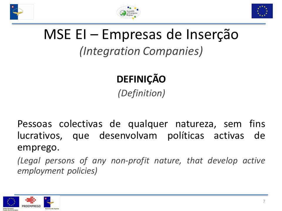 MSE EI – Empresas de Inserção (Integration Companies) DEFINIÇÃO (Definition) Pessoas colectivas de qualquer natureza, sem fins lucrativos, que desenvolvam políticas activas de emprego.