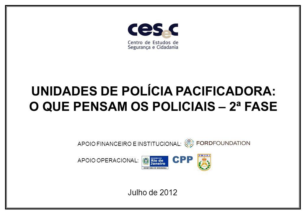 UNIDADES DE POLÍCIA PACIFICADORA: O QUE PENSAM OS POLICIAIS – 2ª FASE Julho de 2012 APOIO FINANCEIRO E INSTITUCIONAL: APOIO OPERACIONAL: CPP