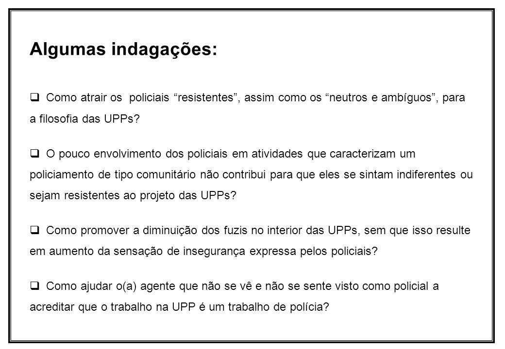 Algumas indagações: Como atrair os policiais resistentes, assim como os neutros e ambíguos, para a filosofia das UPPs? O pouco envolvimento dos polici