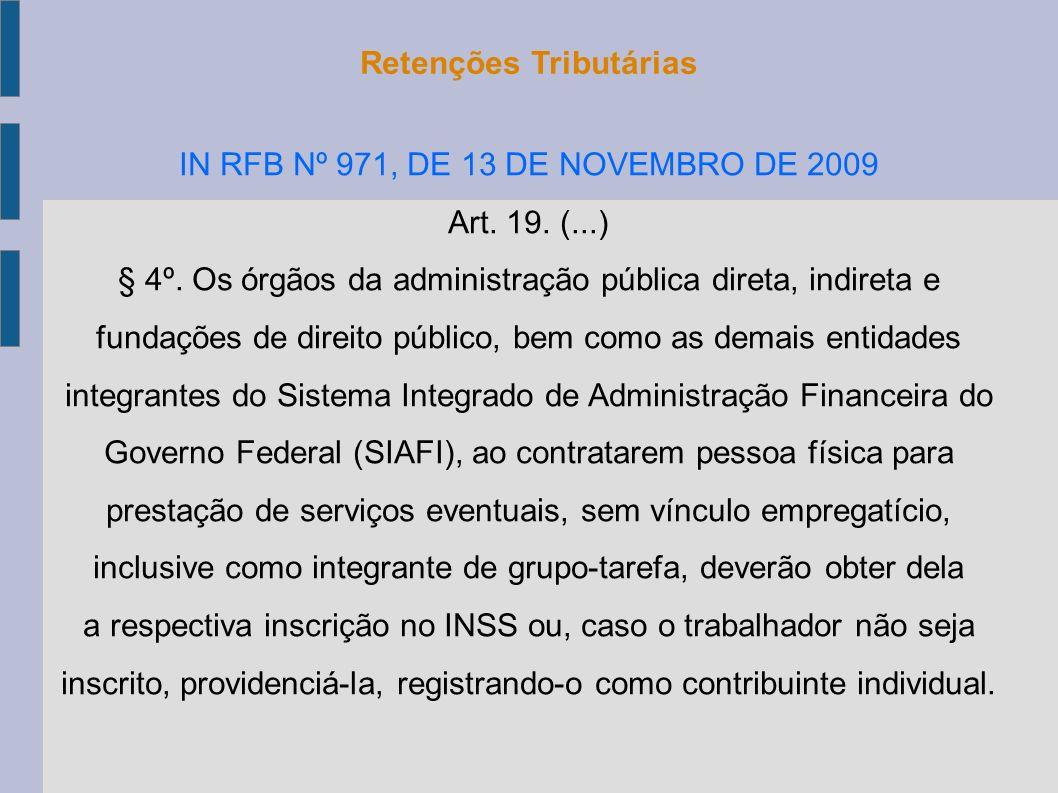 Retenções Tributárias IN RFB Nº 971, DE 13 DE NOVEMBRO DE 2009 Art. 19. (...) § 4º. Os órgãos da administração pública direta, indireta e fundações de