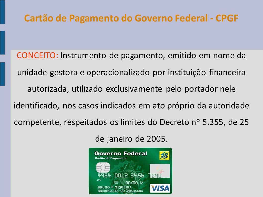 Cartão de Pagamento do Governo Federal - CPGF CONCEITO: Instrumento de pagamento, emitido em nome da unidade gestora e operacionalizado por instituiçã