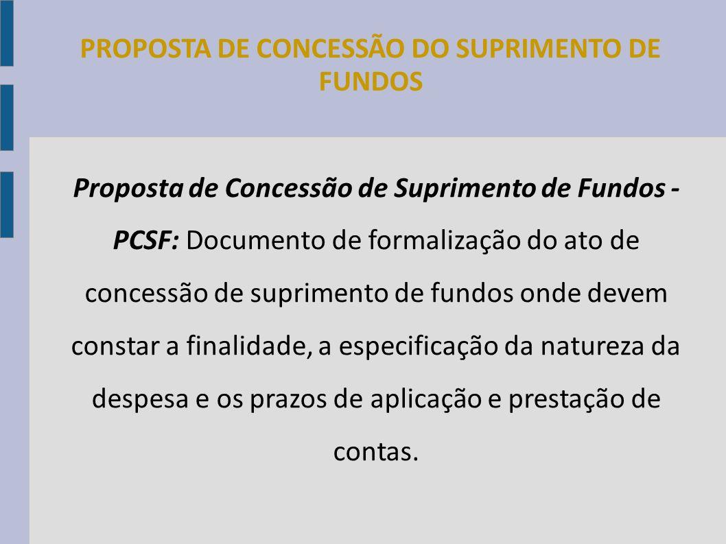 Proposta de Concessão de Suprimento de Fundos - PCSF: Documento de formalização do ato de concessão de suprimento de fundos onde devem constar a final