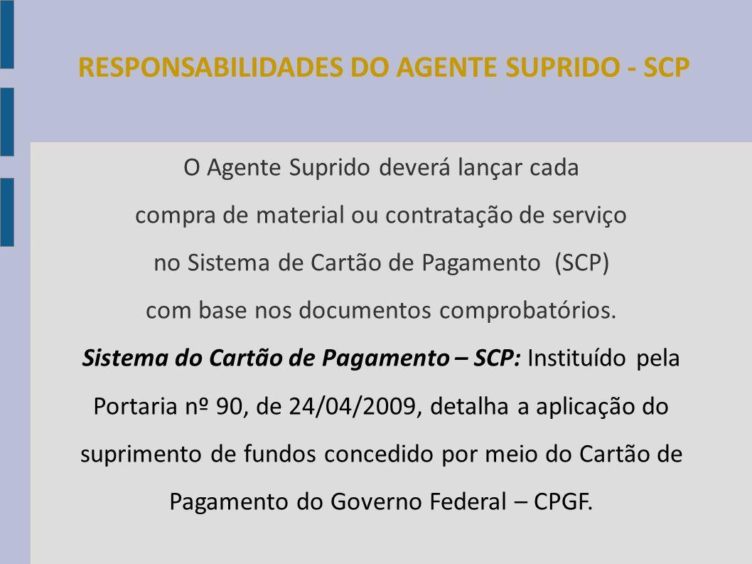 RESPONSABILIDADES DO AGENTE SUPRIDO - SCP O Agente Suprido deverá lançar cada compra de material ou contratação de serviço no Sistema de Cartão de Pag