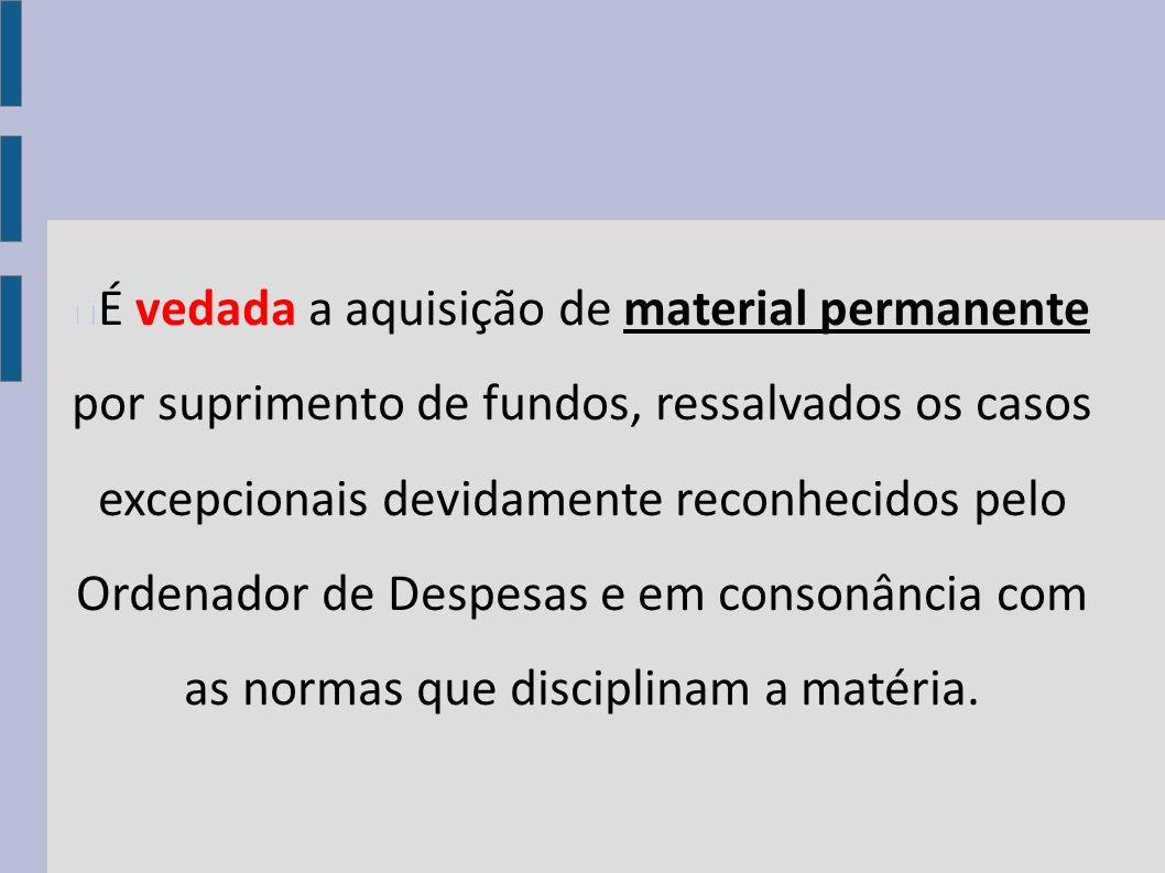 É vedada a aquisição de material permanente por suprimento de fundos, ressalvados os casos excepcionais devidamente reconhecidos pelo Ordenador de Des