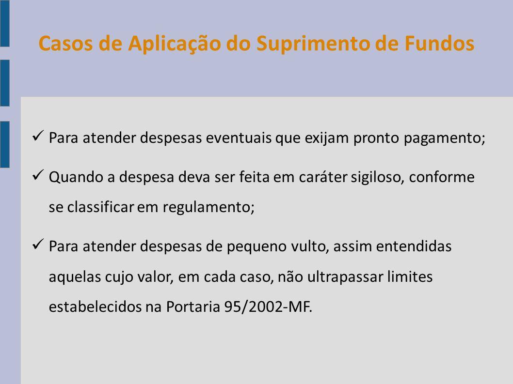 Casos de Aplicação do Suprimento de Fundos Para atender despesas eventuais que exijam pronto pagamento; Quando a despesa deva ser feita em caráter sig