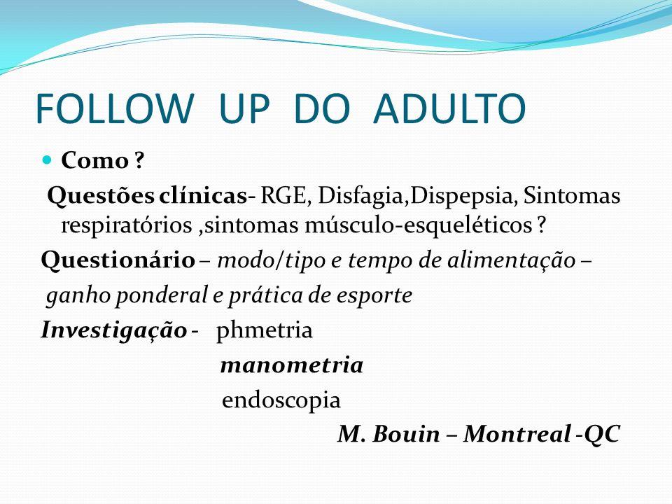 FOLLOW UP DO ADULTO Como ? Questões clínicas- RGE, Disfagia,Dispepsia, Sintomas respiratórios,sintomas músculo-esqueléticos ? Questionário – modo/tipo
