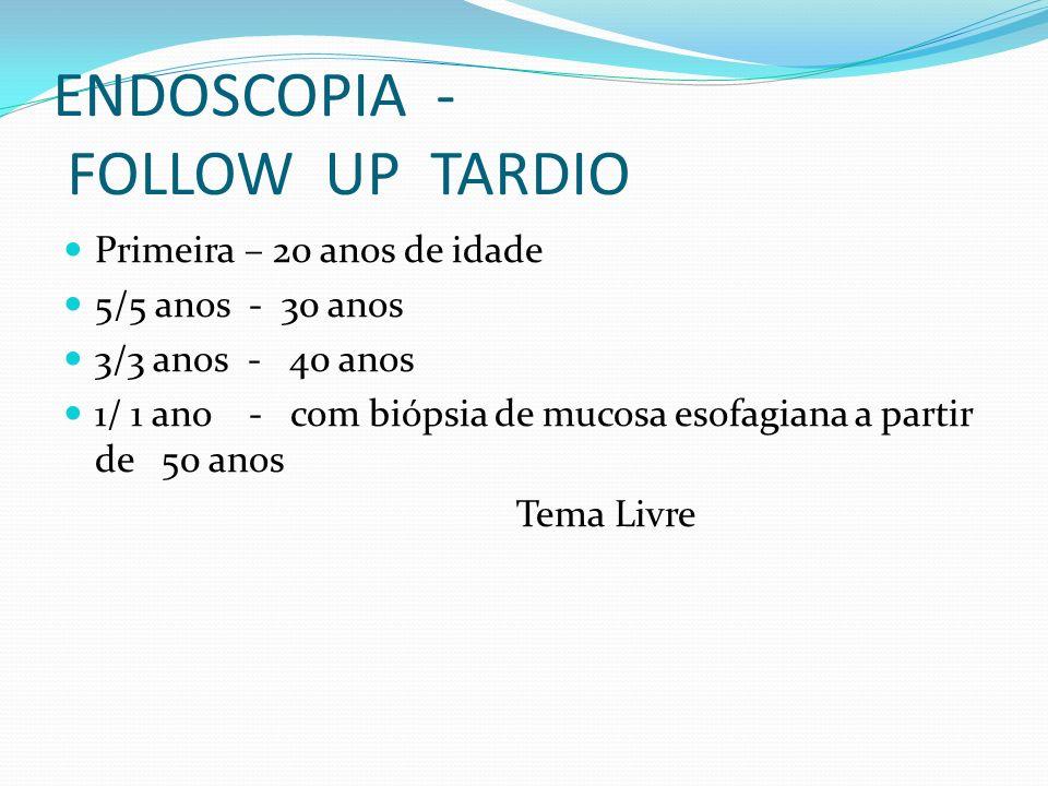 ENDOSCOPIA - FOLLOW UP TARDIO Primeira – 20 anos de idade 5/5 anos - 30 anos 3/3 anos - 40 anos 1/ 1 ano - com biópsia de mucosa esofagiana a partir d