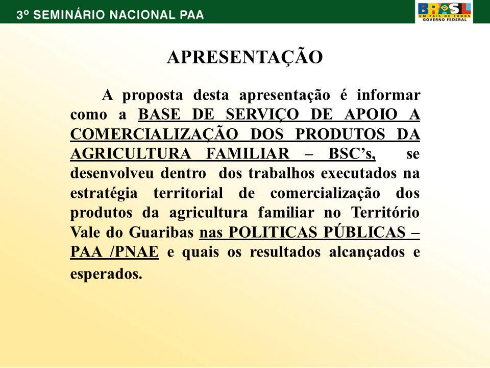 APRESENTAÇÃO A proposta desta apresentação é informar como a BASE DE SERVIÇO DE APOIO A COMERCIALIZAÇÃO DOS PRODUTOS DA AGRICULTURA FAMILIAR – BSCs, s