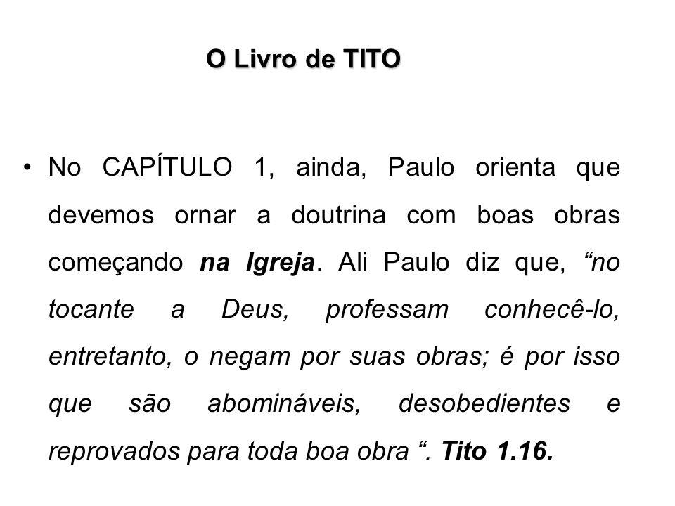 O Livro de TITO No CAPÍTULO 1, ainda, Paulo orienta que devemos ornar a doutrina com boas obras começando na Igreja. Ali Paulo diz que, no tocante a D