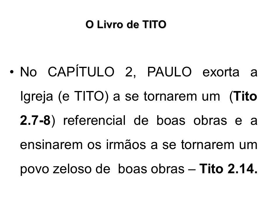 O Livro de TITO No CAPÍTULO 2, PAULO exorta a Igreja (e TITO) a se tornarem um (Tito 2.7-8) referencial de boas obras e a ensinarem os irmãos a se tor