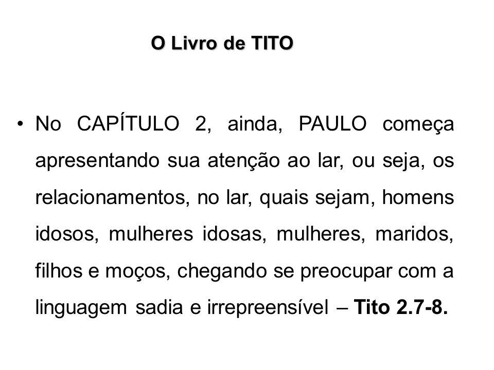 O Livro de TITO No CAPÍTULO 2, ainda, PAULO começa apresentando sua atenção ao lar, ou seja, os relacionamentos, no lar, quais sejam, homens idosos, m
