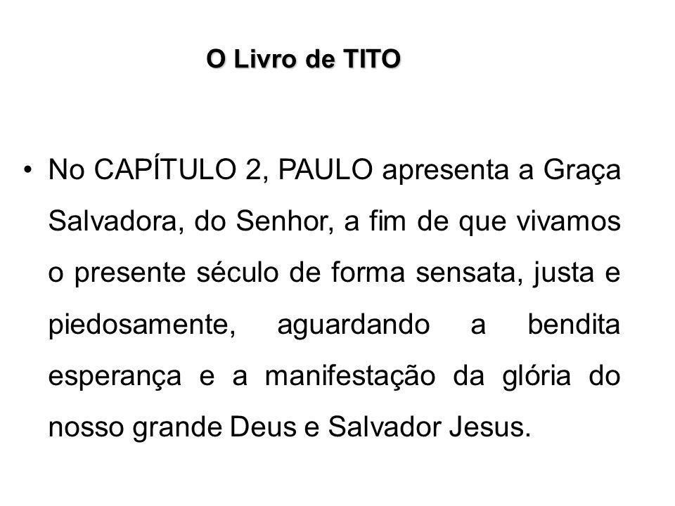 O Livro de TITO No CAPÍTULO 2, PAULO apresenta a Graça Salvadora, do Senhor, a fim de que vivamos o presente século de forma sensata, justa e piedosam