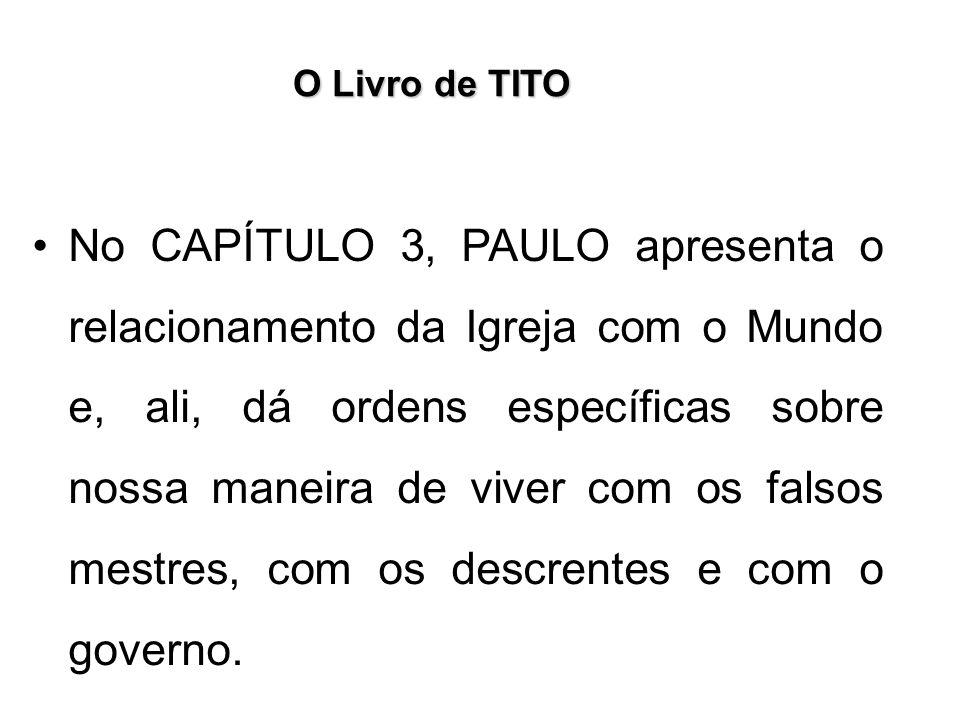 O Livro de TITO No CAPÍTULO 3, PAULO apresenta o relacionamento da Igreja com o Mundo e, ali, dá ordens específicas sobre nossa maneira de viver com o