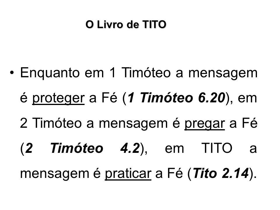 O Livro de TITO Enquanto em 1 Timóteo a mensagem é proteger a Fé (1 Timóteo 6.20), em 2 Timóteo a mensagem é pregar a Fé (2 Timóteo 4.2), em TITO a me