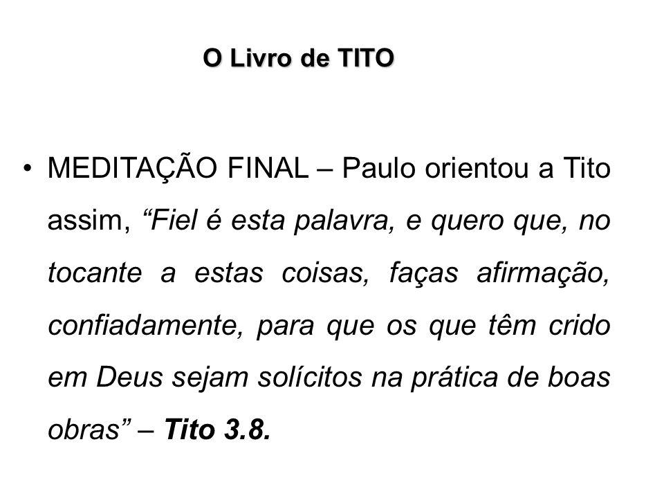 O Livro de TITO MEDITAÇÃO FINAL – Paulo orientou a Tito assim, Fiel é esta palavra, e quero que, no tocante a estas coisas, faças afirmação, confiadam