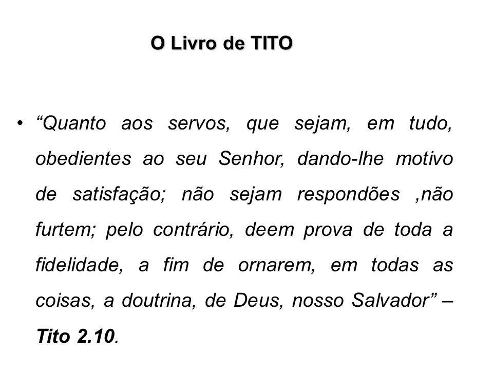 O Livro de TITO Quanto aos servos, que sejam, em tudo, obedientes ao seu Senhor, dando-lhe motivo de satisfação; não sejam respondões,não furtem; pelo