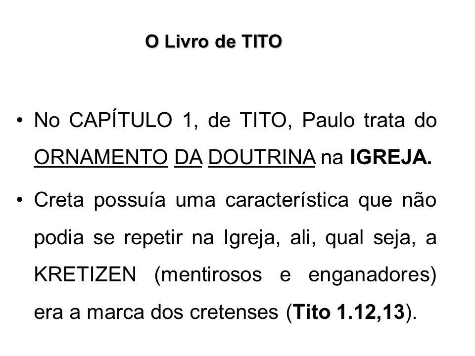 O Livro de TITO No CAPÍTULO 1, de TITO, Paulo trata do ORNAMENTO DA DOUTRINA na IGREJA. Creta possuía uma característica que não podia se repetir na I
