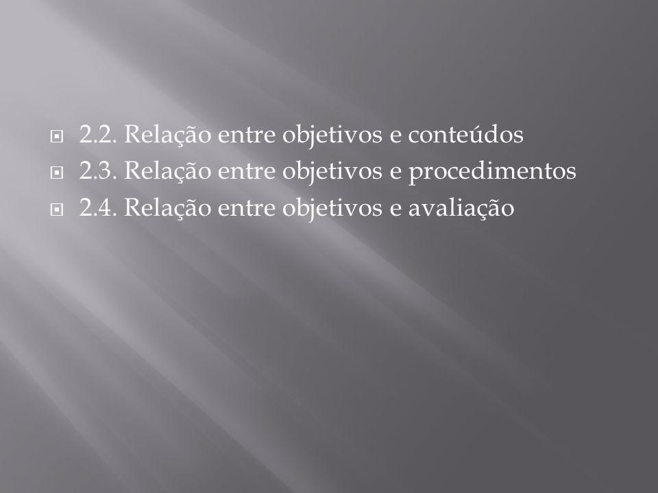 2.2. Relação entre objetivos e conteúdos 2.3. Relação entre objetivos e procedimentos 2.4. Relação entre objetivos e avaliação