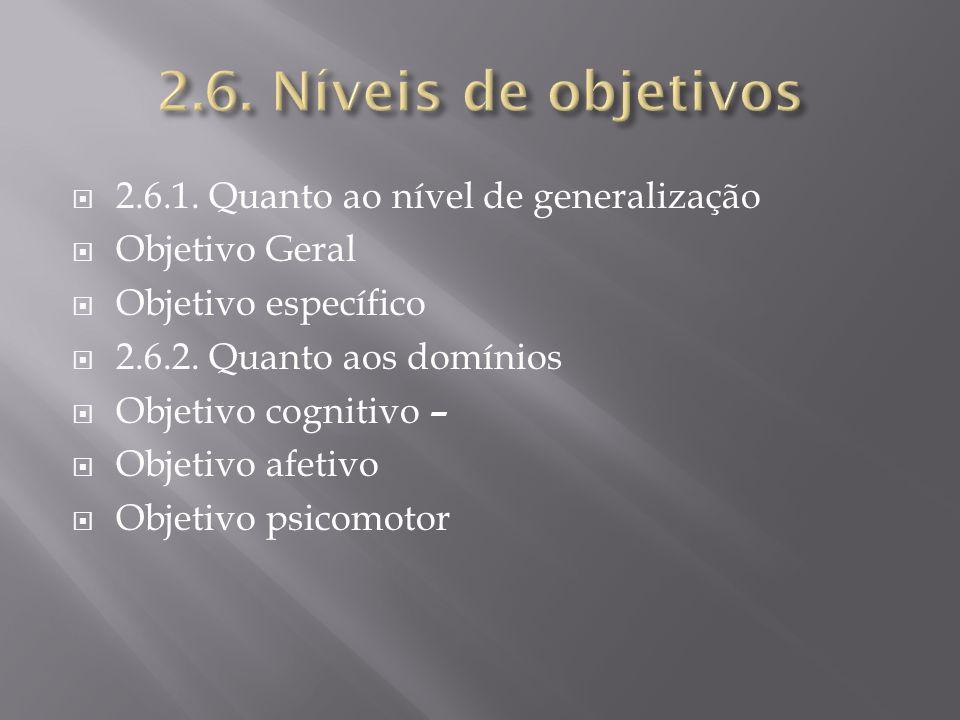 2.6.1. Quanto ao nível de generalização Objetivo Geral Objetivo específico 2.6.2. Quanto aos domínios Objetivo cognitivo – Objetivo afetivo Objetivo p