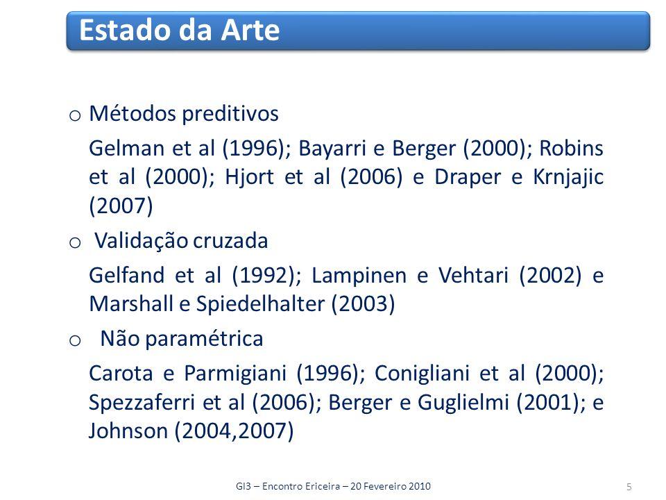 o Métodos preditivos Gelman et al (1996); Bayarri e Berger (2000); Robins et al (2000); Hjort et al (2006) e Draper e Krnjajic (2007) o Validação cruzada Gelfand et al (1992); Lampinen e Vehtari (2002) e Marshall e Spiedelhalter (2003) o Não paramétrica Carota e Parmigiani (1996); Conigliani et al (2000); Spezzaferri et al (2006); Berger e Guglielmi (2001); e Johnson (2004,2007) Estado da Arte GI3 – Encontro Ericeira – 20 Fevereiro 2010 5