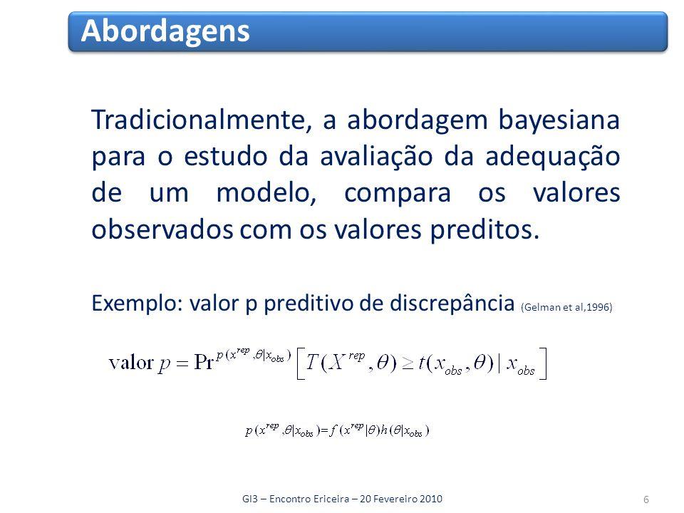 Abordagens GI3 – Encontro Ericeira – 20 Fevereiro 2010 Alternativamente, uma outra abordagem bayesiana designada de não paramétrica, consiste em definir um modelo mais alargado que incorpore o modelo em análise, utilizando seguidamente, medidas de comparação entre os dois modelos, por exemplo, o factor de Bayes.