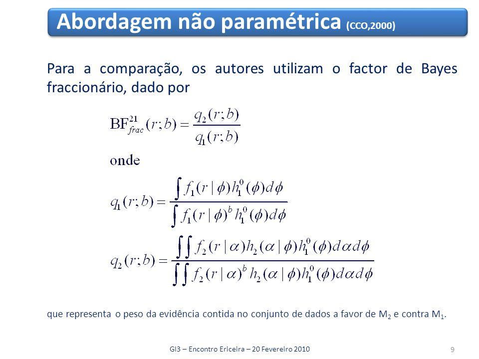 Abordagem não paramétrica (CCO,2000) GI3 – Encontro Ericeira – 20 Fevereiro 2010 Para a comparação, os autores utilizam o factor de Bayes fraccionário, dado por que representa o peso da evidência contida no conjunto de dados a favor de M 2 e contra M 1.