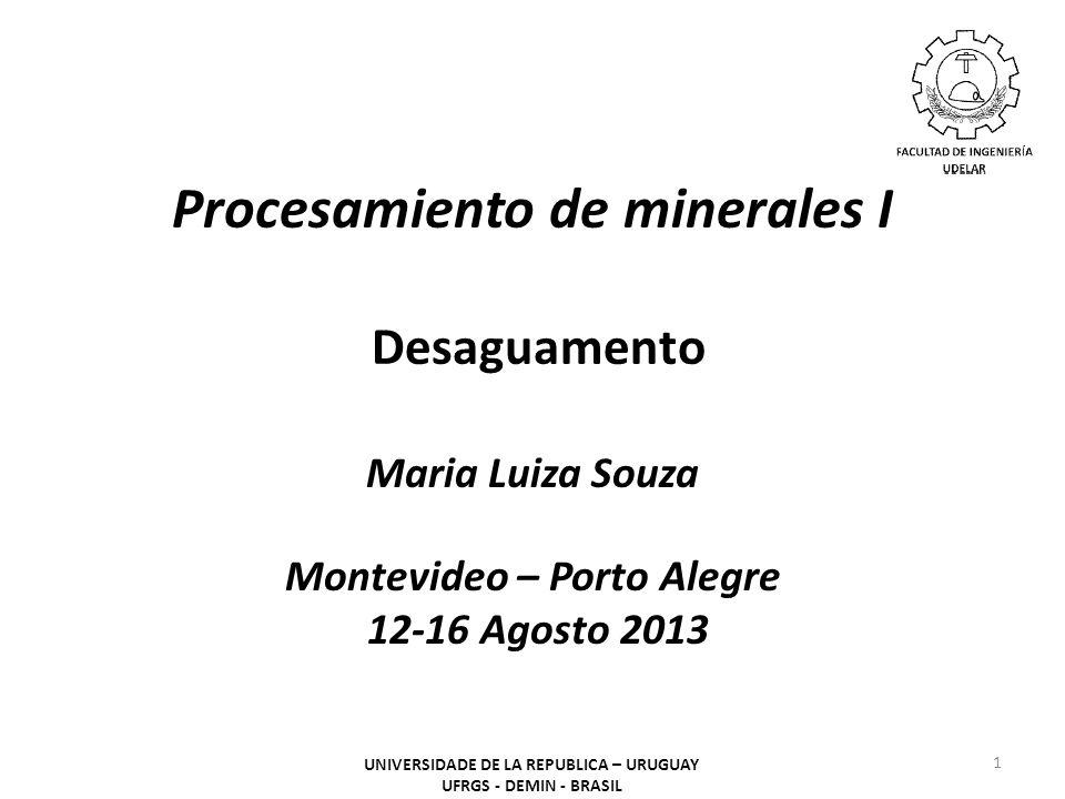 Procesamiento de minerales I Desaguamento Maria Luiza Souza Montevideo – Porto Alegre 12-16 Agosto 2013 1 UNIVERSIDADE DE LA REPUBLICA – URUGUAY UFRGS