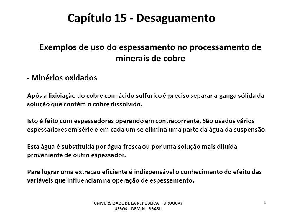 Capítulo 15 - Desaguamento UNIVERSIDADE DE LA REPUBLICA – URUGUAY UFRGS - DEMIN - BRASIL 7 Exemplos de uso do espessamento no processamento de minerais de cobre - Rejeitos Os rejeitos finais de uma planta, seja ela de flotação ou hidrometalúrgica, não devem ser estocados sem que antes ocorra a máxima recuperação possível da água contida.