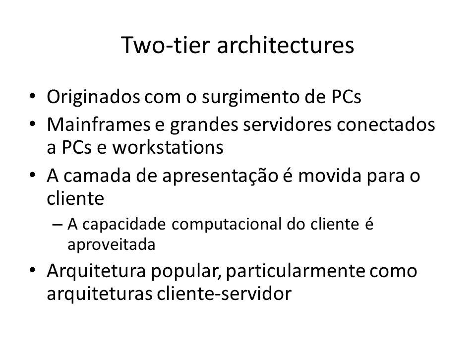 Two-tier architectures Originados com o surgimento de PCs Mainframes e grandes servidores conectados a PCs e workstations A camada de apresentação é movida para o cliente – A capacidade computacional do cliente é aproveitada Arquitetura popular, particularmente como arquiteturas cliente-servidor
