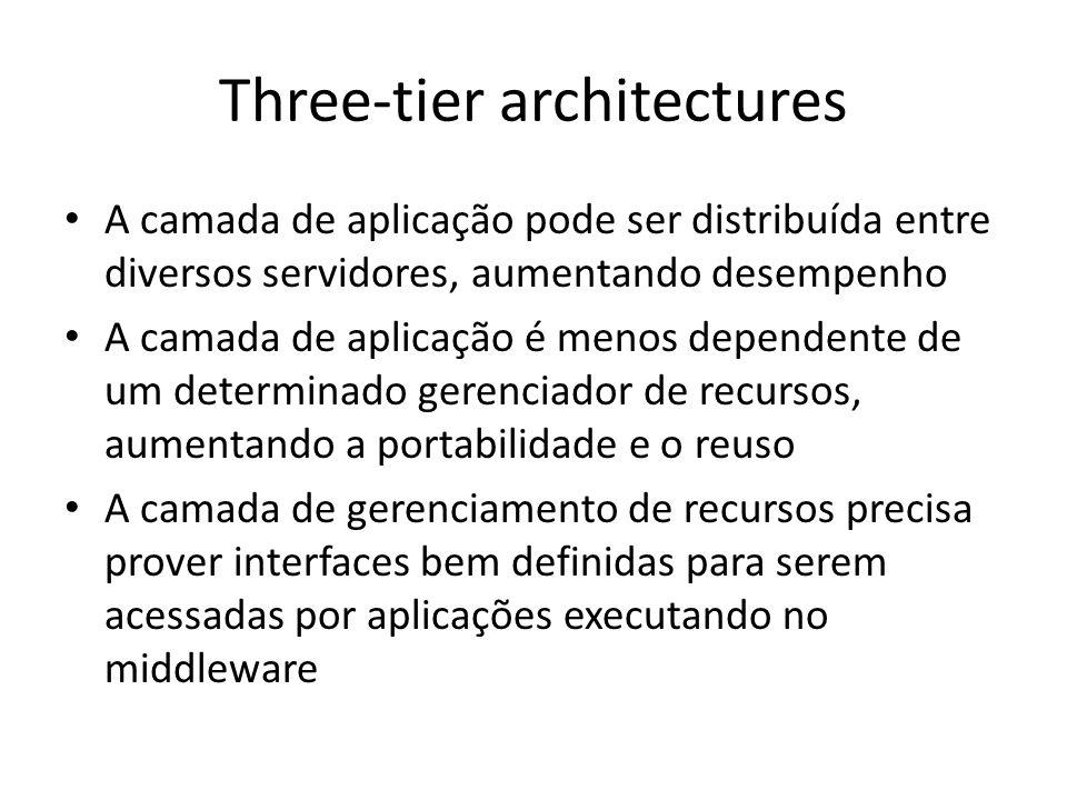 Three-tier architectures A camada de aplicação pode ser distribuída entre diversos servidores, aumentando desempenho A camada de aplicação é menos dependente de um determinado gerenciador de recursos, aumentando a portabilidade e o reuso A camada de gerenciamento de recursos precisa prover interfaces bem definidas para serem acessadas por aplicações executando no middleware
