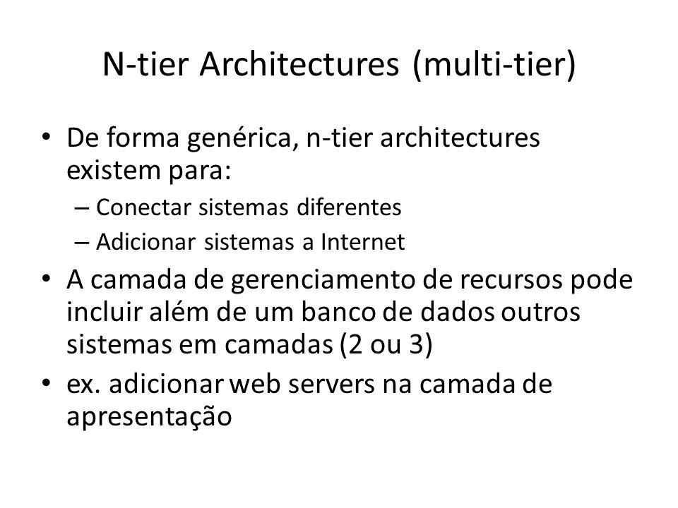 N-tier Architectures (multi-tier) De forma genérica, n-tier architectures existem para: – Conectar sistemas diferentes – Adicionar sistemas a Internet A camada de gerenciamento de recursos pode incluir além de um banco de dados outros sistemas em camadas (2 ou 3) ex.