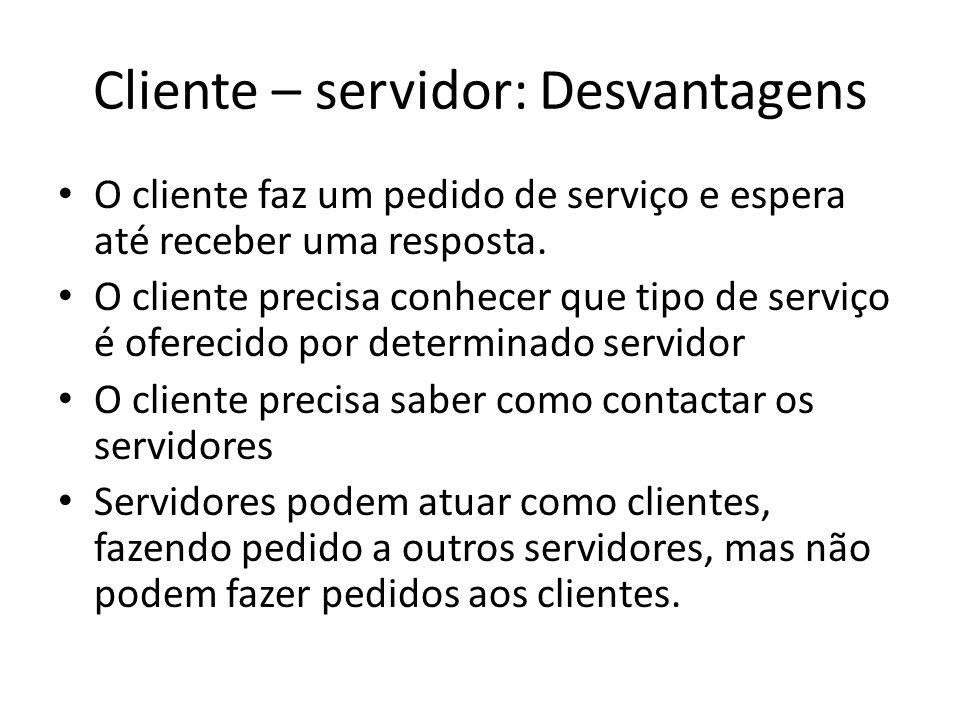 Cliente – servidor: Desvantagens O cliente faz um pedido de serviço e espera até receber uma resposta.