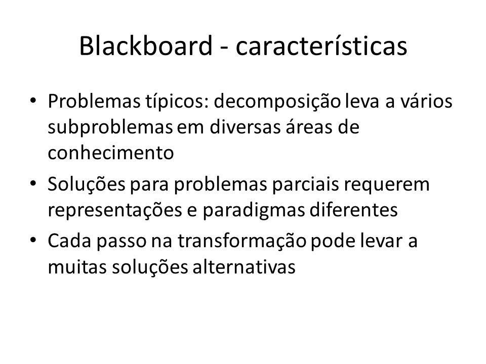 Blackboard - características Problemas típicos: decomposição leva a vários subproblemas em diversas áreas de conhecimento Soluções para problemas parciais requerem representações e paradigmas diferentes Cada passo na transformação pode levar a muitas soluções alternativas