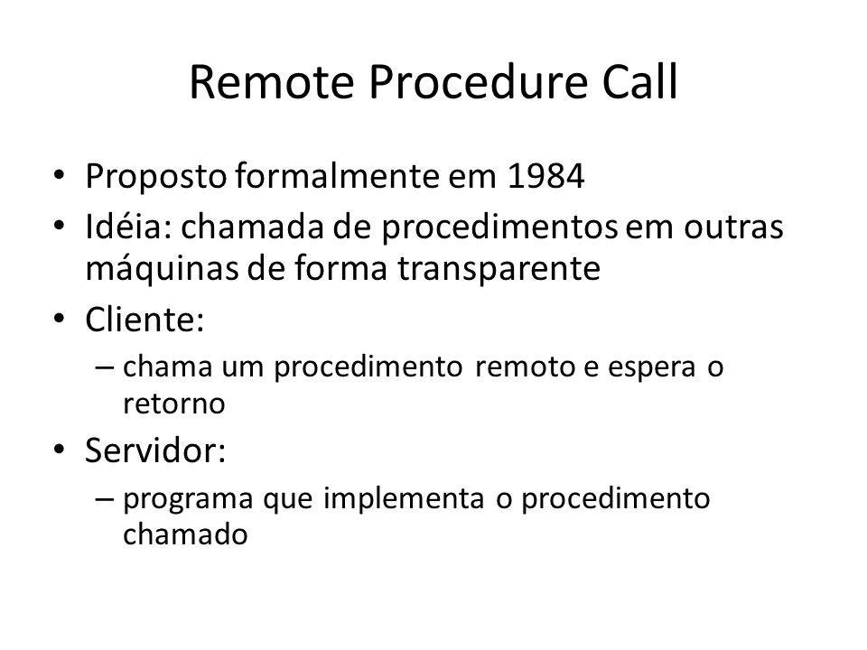 Remote Procedure Call Proposto formalmente em 1984 Idéia: chamada de procedimentos em outras máquinas de forma transparente Cliente: – chama um procedimento remoto e espera o retorno Servidor: – programa que implementa o procedimento chamado