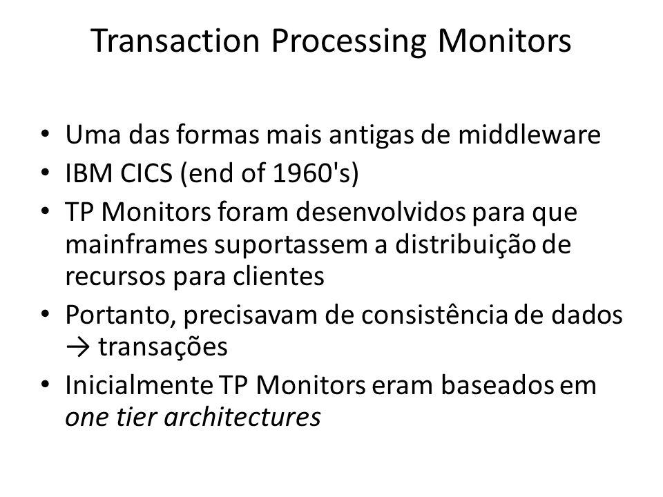 Transaction Processing Monitors Uma das formas mais antigas de middleware IBM CICS (end of 1960 s) TP Monitors foram desenvolvidos para que mainframes suportassem a distribuição de recursos para clientes Portanto, precisavam de consistência de dados transações Inicialmente TP Monitors eram baseados em one tier architectures