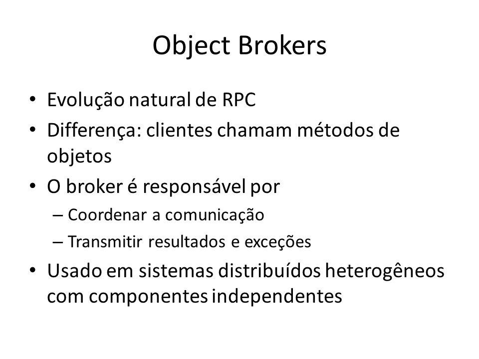 Object Brokers Evolução natural de RPC Differença: clientes chamam métodos de objetos O broker é responsável por – Coordenar a comunicação – Transmitir resultados e exceções Usado em sistemas distribuídos heterogêneos com componentes independentes
