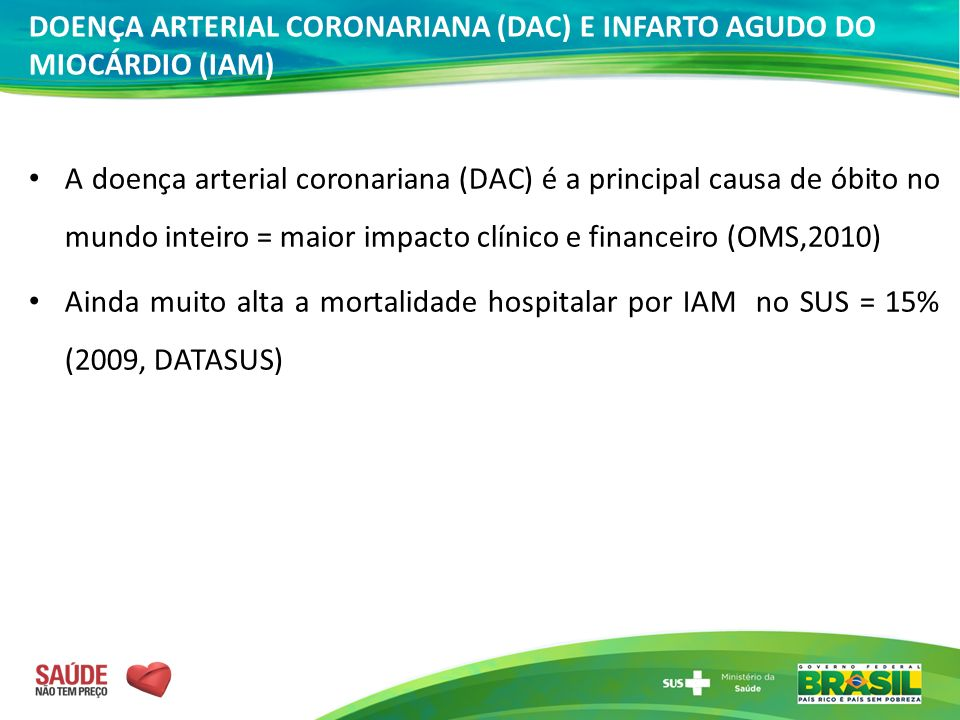 DOENÇA ARTERIAL CORONARIANA (DAC) E INFARTO AGUDO DO MIOCÁRDIO (IAM) A doença arterial coronariana (DAC) é a principal causa de óbito no mundo inteiro